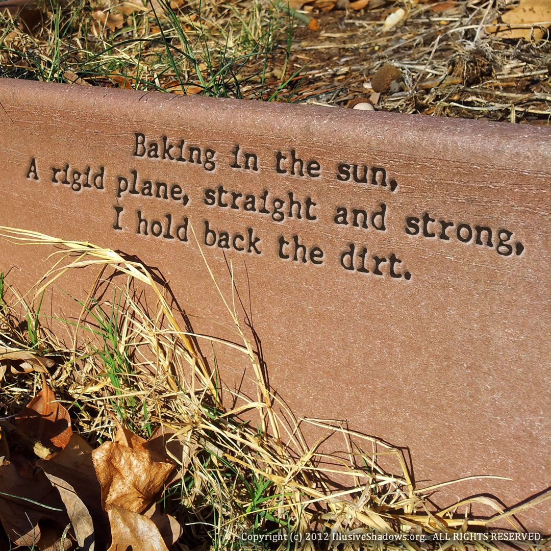Baking in the sun, A rigid plane, straight and strong, I hold back the dirt.